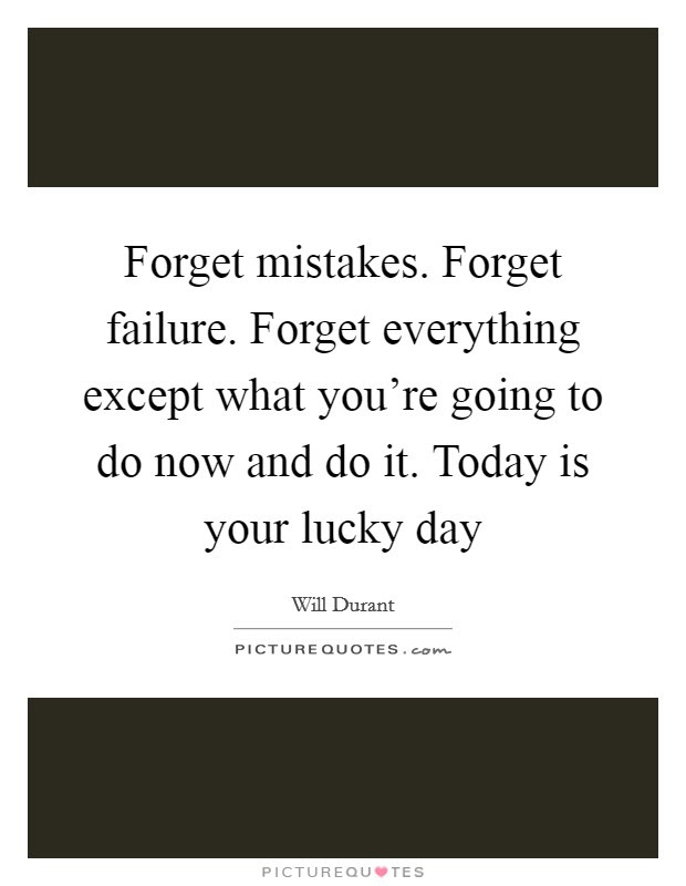Forget Mistakes Forget Failure Forget Everything Except What