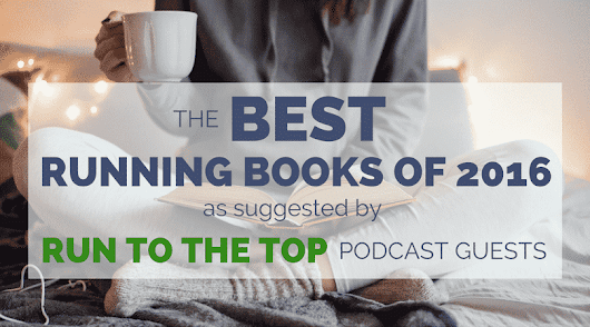 The Best Running Books 2016 (Run to the Top Guest Recommendations)