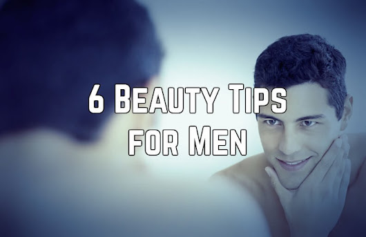 6 Beauty & Skin Care Tips for Men