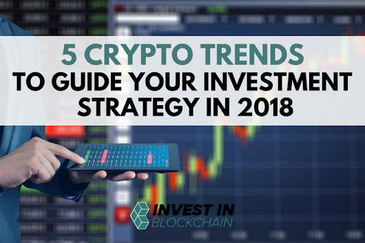 5 Cryptocurrency Trends to Guide Your Investment Strategy in 2018 - Invest in Blockchain