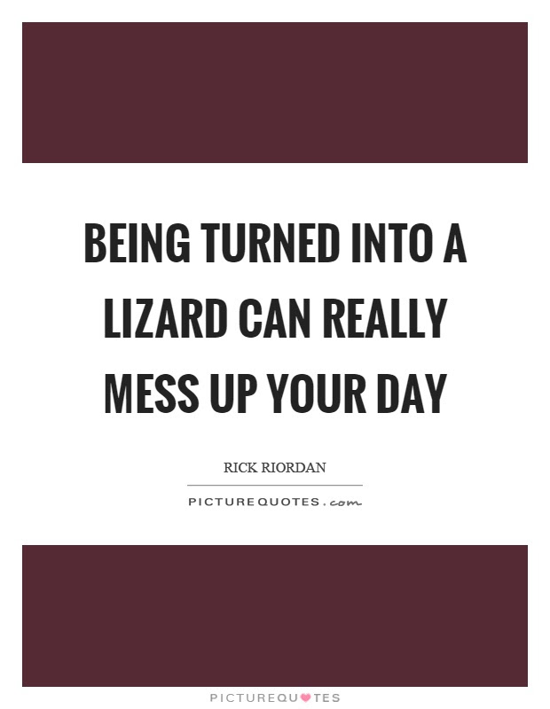 Being Turned Into A Lizard Can Really Mess Up Your Day Picture Quotes