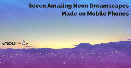 Amazing Neon Dreamscapes Made on Mobile Phones | NOUPE