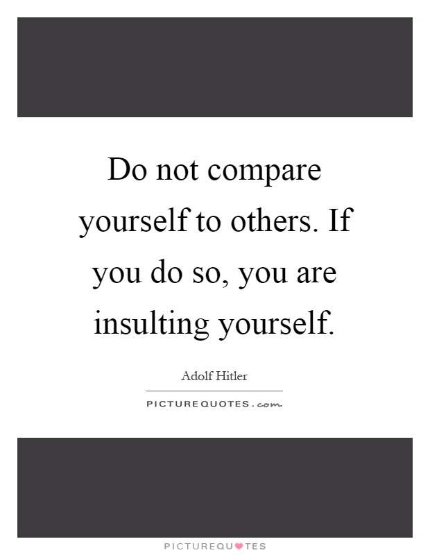Do Not Compare Yourself To Others If You Do So You Are