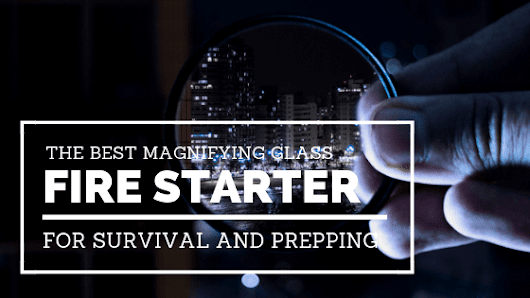 The Best Magnifying Glass Fire Starter for Survival and Prepping - TruePrepper