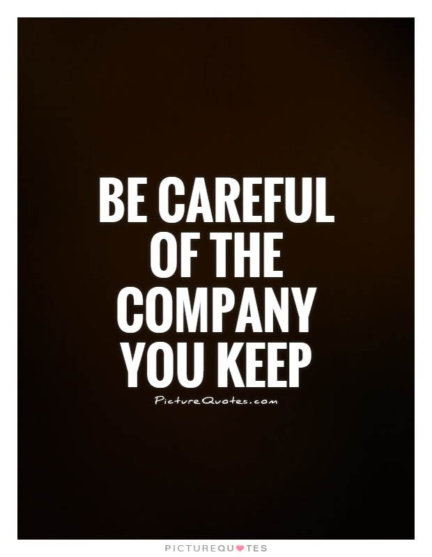 Be Careful Of The Company You Keep Picture Quotes