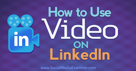 How to Use Video on LinkedIn : Social Media Examiner