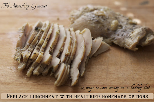 Replace lunchmeat with healthier, homemade options (52 ways to save money on a healthy diet series)