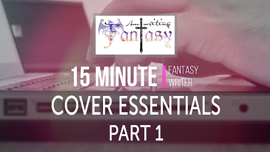 15 Minute Fantasy Writer Video 8: Cover Essentials Part 1 - Am Writing Fantasy