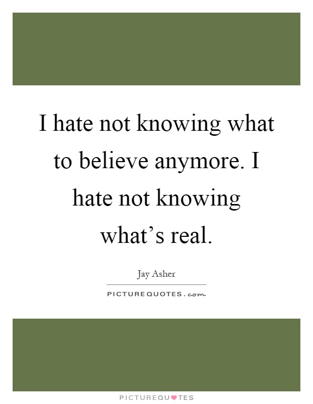 I Hate Not Knowing What To Believe Anymore I Hate Not Knowing