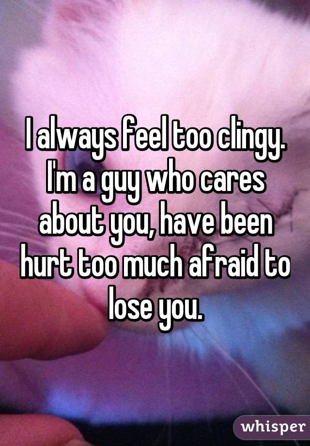 I Always Feel Too Clingy Im A Guy Who Cares About You Have Been Hurt