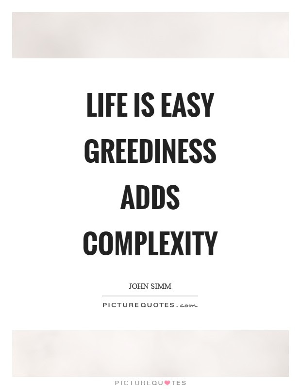 Life Is Easy Greediness Adds Complexity Picture Quotes