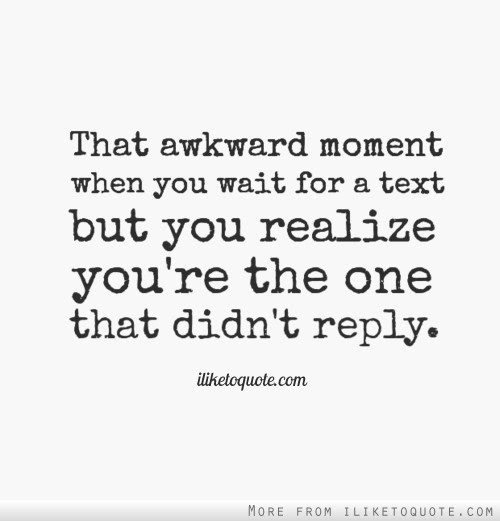 That Awkward Moment When You Wait For A Text But You Realize Youre