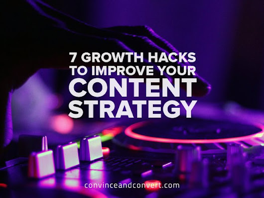 7 Growth Hacks to Improve Your Content Strategy | Convince and Convert: Social Media Consulting and Content Marketing Consulting