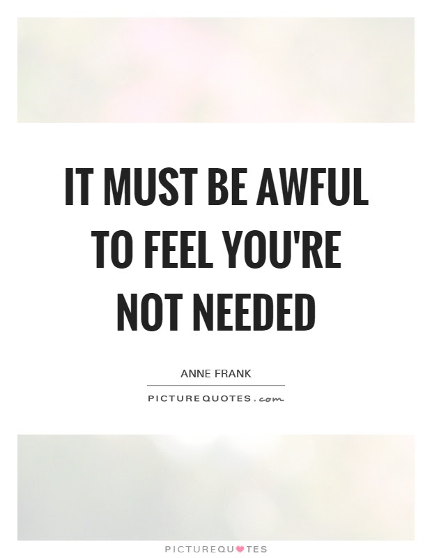 It Must Be Awful To Feel Youre Not Needed Picture Quotes