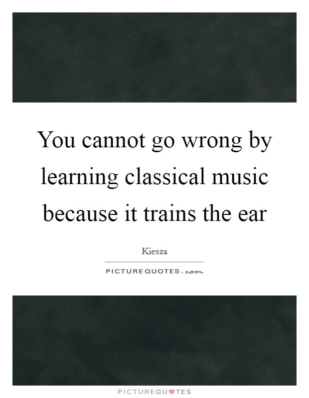 You Cannot Go Wrong By Learning Classical Music Because It
