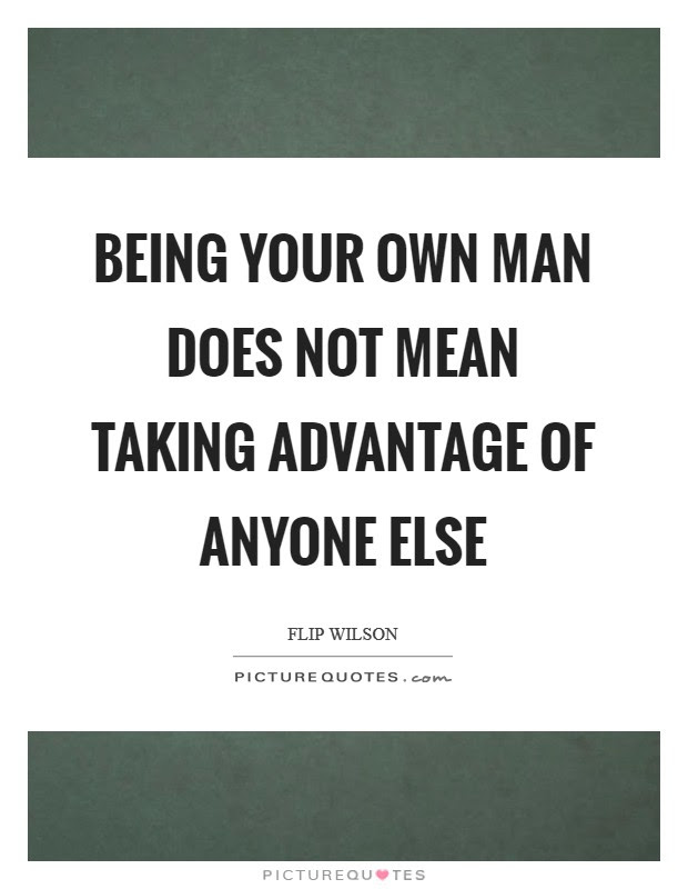 Being Your Own Man Does Not Mean Taking Advantage Of Anyone Else