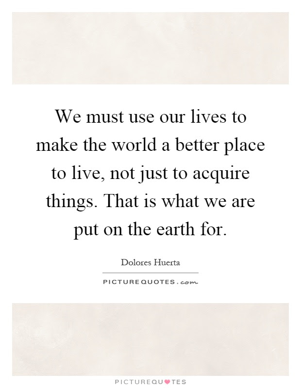 We Must Use Our Lives To Make The World A Better Place To Live