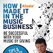 How I Kinda' Made it in the Music Business: Be successful with your music by giving.Tips and tricks to succeed with your music career.