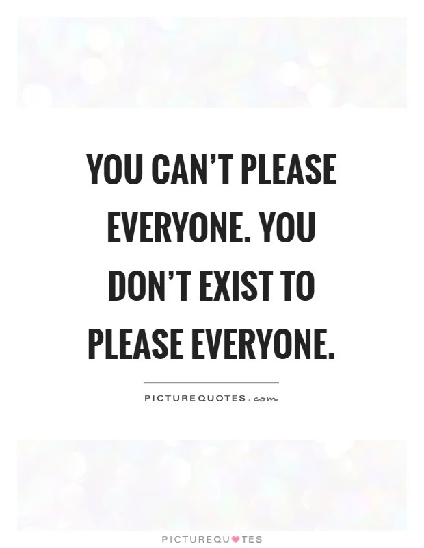 You Cant Please Everyone You Dont Exist To Please Everyone