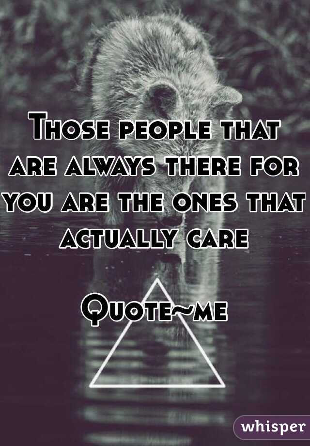 Those People That Are Always There For You Are The Ones That
