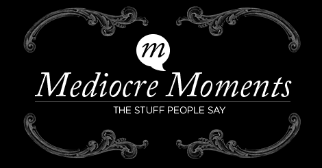 MediocreMoments.com - The Stuff People Say...