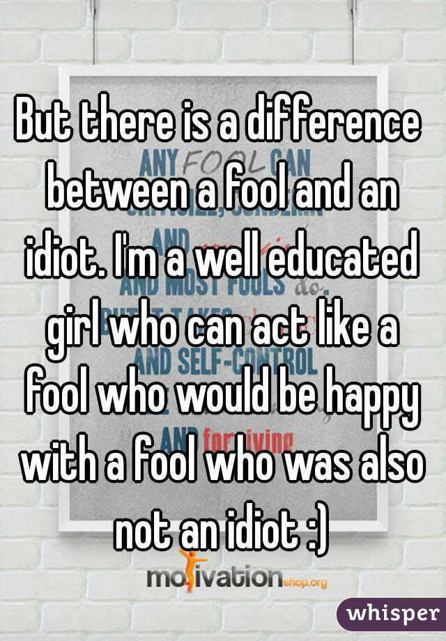 But There Is A Difference Between A Fool And An Idiot Im A Well