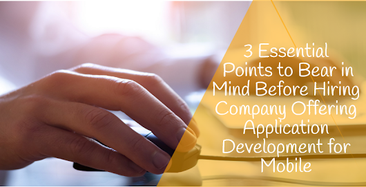 3 Essential Points to Bear in Mind Before Hiring Company Offering Application Development for Mobile
