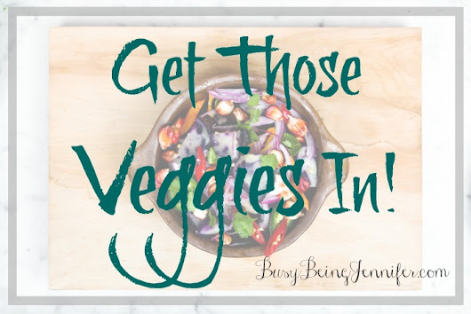 Get Those Veggies In - Busy Being Jennifer
