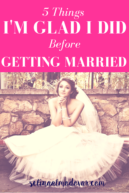 5 Things I'm Glad I Did Before Getting Married - Selina Almodovar