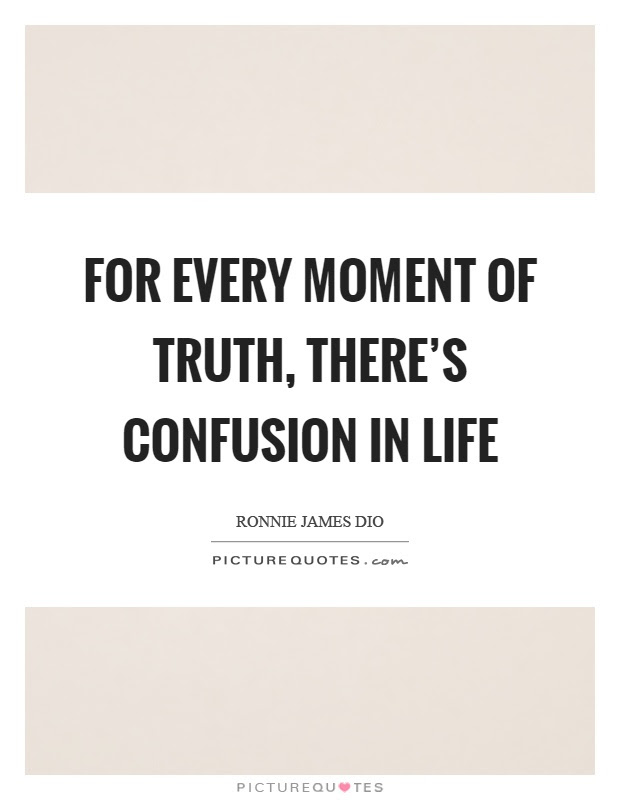 For Every Moment Of Truth Theres Confusion In Life Picture Quotes