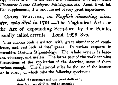CROSS WALTER an English dissenting mini ster who died in 1701 The Taghmical Art or the Art of expounding Scripture by the Points usually called accents Lond 1698 8vo This curious book is written with great abundance of confidence and vast lack of intelligence In various respects it resembles Boston