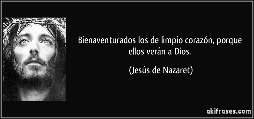 Bienaventurados los de limpio corazón, porque ellos verán a Dios. (Jesús de Nazaret)