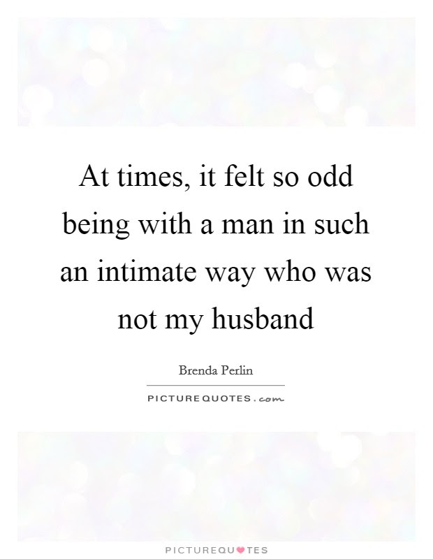 At Times It Felt So Odd Being With A Man In Such An Intimate