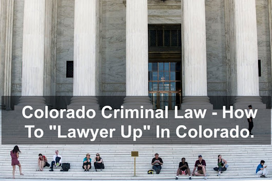 "Colorado Criminal Law – How To ""Lawyer Up"" In Colorado"