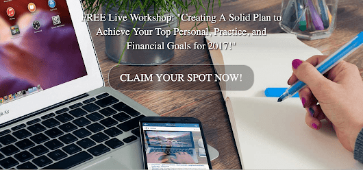 FREE Live Workshop: Creating A Solid Plan to Achieve Your Top Personal, Practice, and Financial Goals for 2017.