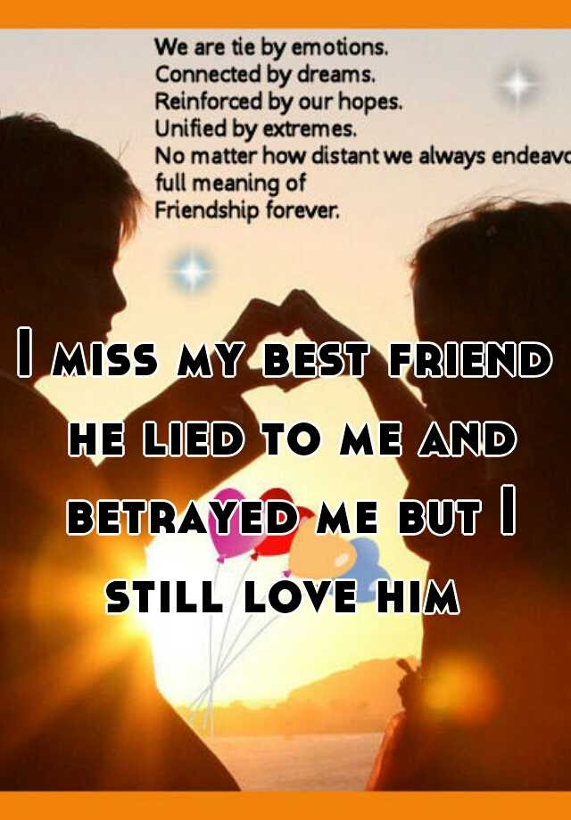I Miss My Best Friend He Lied To Me And Betrayed Me But I Still Love Him
