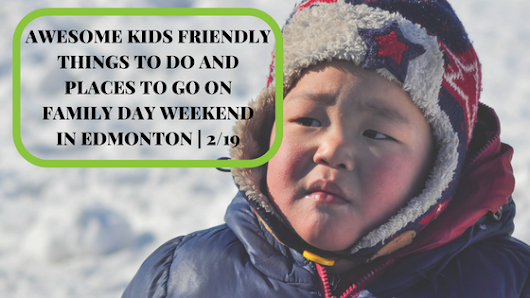 Awesome Kids Friendly Things to Do and Places to Go on Family Day Weekend in Edmonton | 2/19