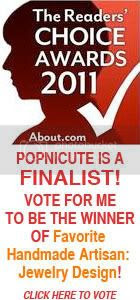 PLEASE VOTE FOR POPNICUTE TO BE THE WINNER OF Favorite Handmade Artisan: Jewelry Design! THANKS!!