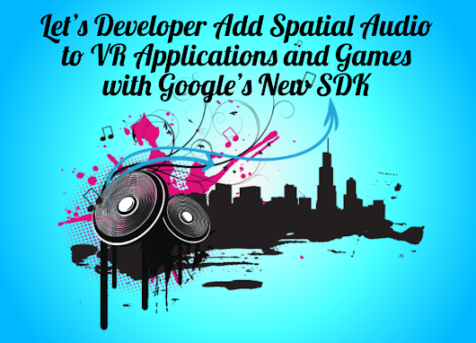 Let's Developer Add Spatial Audio to VR Applications and Games with Google's New SDK
