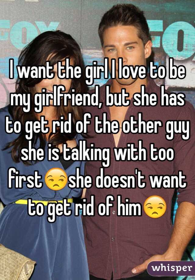 I Want The Girl I Love To Be My Girlfriend But She Has To Get Rid