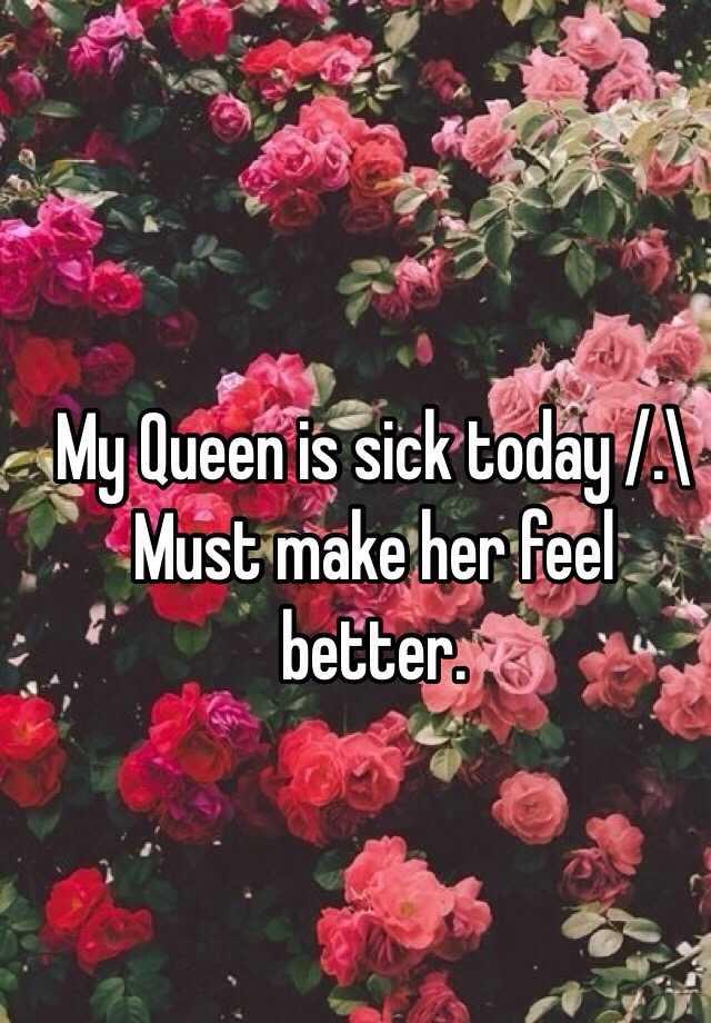My Queen Is Sick Today Must Make Her Feel Better