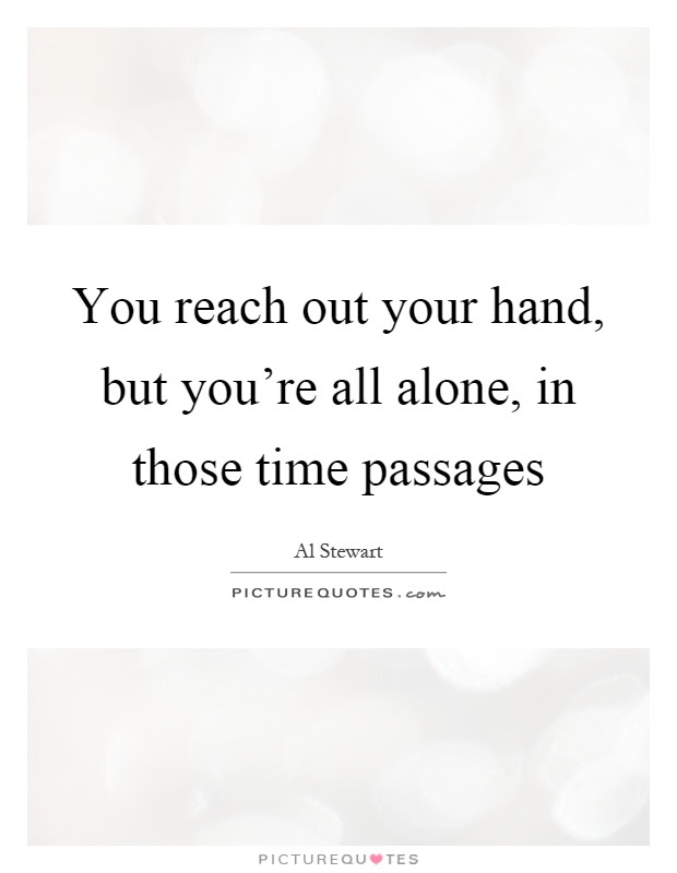 You Reach Out Your Hand But Youre All Alone In Those Time