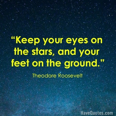 Keep Your Eyes On The Stars And Your Feet On The Ground Quote Life