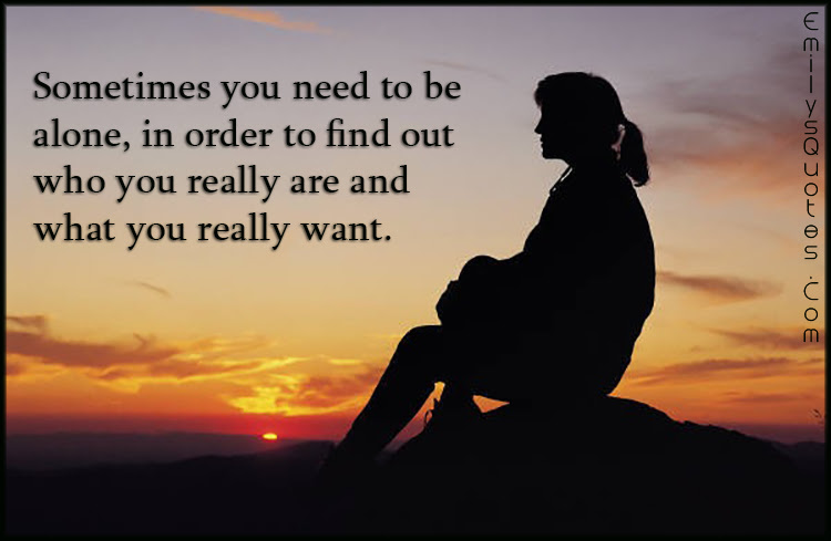 Sometimes You Need To Be Alone In Order To Find Out Who You Really