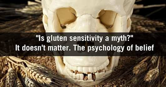 Even if Gluten Sensitivity is a myth, it's here to stay. The psychology of belief.