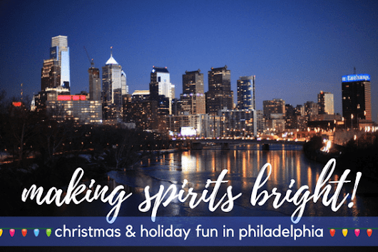 Holiday Bucket List: Christmas & Holiday Fun in Philadelphia
