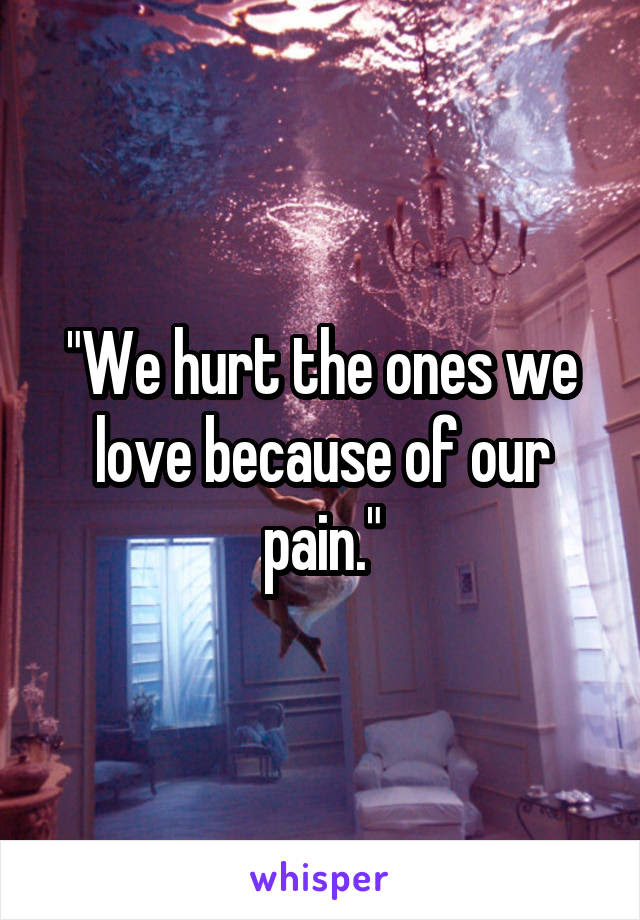We Hurt The Ones We Love Because Of Our Pain