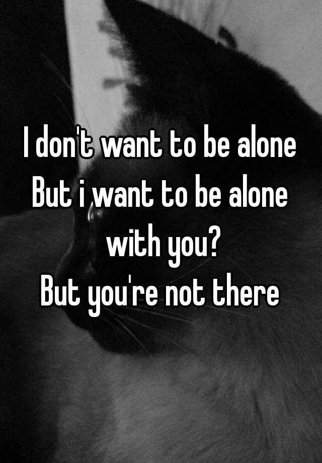 I Dont Want To Be Alone But I Want To Be Alone With You But Youre