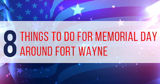 Memorial Day 2018: What to do Around Fort Wayne - Poplar Ridge Apartments