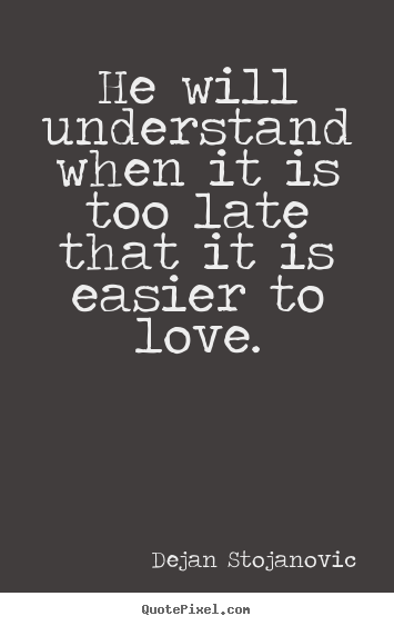 Design Picture Quotes About Love He Will Understand When It Is Too